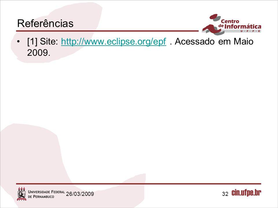 Referências [1] Site: http://www.eclipse.org/epf . Acessado em Maio 2009. 26/03/2009 32 32